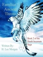 Familiar's Ancient Throne (Book 2 of the Death Incarnate Saga) ebook by H. Lee Morgan Jr