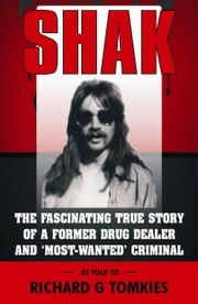 SHAK The Fascinating True Story of a Former Drug Dealer and a Most Wanted Criminal... ebook by Richard G Tomkies