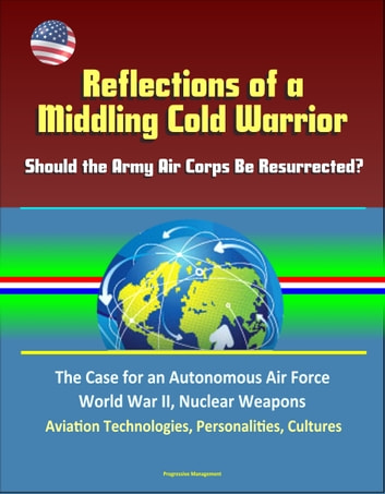 Reflections of a Middling Cold Warrior: Should the Army Air Corps Be Resurrected? The Case for an Autonomous Air Force, World War II, Nuclear Weapons, Aviation Technologies, Personalities, Cultures ebook by Progressive Management