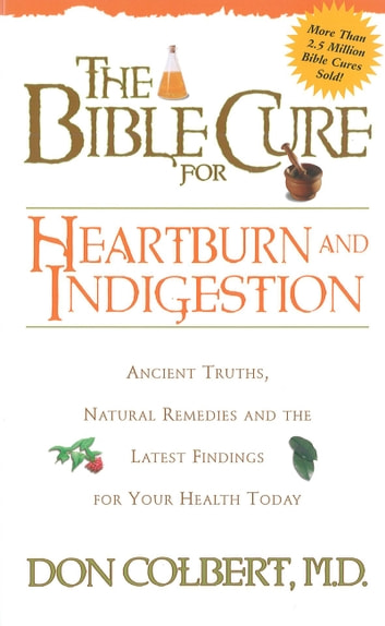 The Bible Cure for Heartburn - Ancient Truths, Natural Remedies and the Latest Findings for Your Health Today ebook by Don Colbert, MD