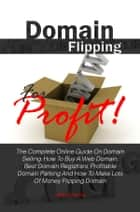 Domain Flipping For Profit! ebook by Adam B. Hartley