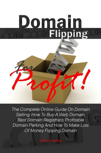 Domain Flipping For Profit! - The Complete Online Guide On Domain Selling, How To Buy A Web Domain, Best Domain Registrars,Profitable Domain Parking And How To Make Lots Of Money Flipping Domain ebook by Adam B. Hartley