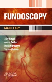Fundoscopy Made Easy ebook by Sujoy Ghosh,Andrew Collier,Mohan Varikkara,Stephen J. Palmer