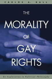 The Morality of Gay Rights - An Exploration in Political Philosophy ebook by Carlos Ball
