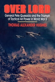 Overlord - General Pete Quesada and the Triumph of Tactical A ebook by Thomas Alexander Hughes