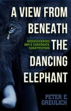 A View from Beneath the Dancing Elephant: Rediscovering IBM's Corporate Constitution ebook by Peter E. Greulich