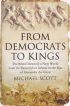 From Democrats to Kings - The Brutal Dawn of a New World from the Downfall of Athens to the Rise of Alexan ebook by Michael Scott