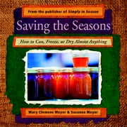 Saving the Seasons - How to Can, Freeze, or Dry Almost Anything ebook by Mary Clemens Meyer,Susanna Meyer