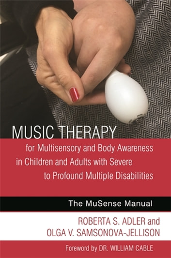 Music Therapy for Multisensory and Body Awareness in Children and Adults with Severe to Profound Multiple Disabilities - The MuSense Manual ebook by Andrea Clark,Xueyan Hua,Grant Howarth,Roberta S. Adler,Olga V. Samsonova-Jellison