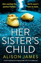 Her Sister's Child - A heart-stopping psychological thriller with an incredible twist ebook by Alison James