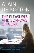 The Pleasures and Sorrows of Work eBook by Alain de Botton
