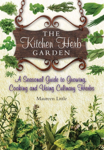 The Kitchen Herb Garden - A seasonal guide to growing, cooking and using culinary herbs ebook by Maureen Little