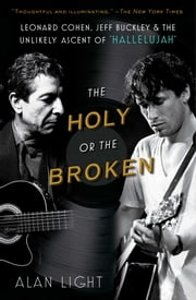 The Holy or the Broken - Leonard Cohen, Jeff Buckley, and the Unlikely Asce ebook by Alan Light