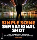Simple Scene Sensational Shot - Artistic Photography in Any Environment ebook by Simon Bond