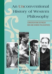 An Unconventional History of Western Philosophy - Conversations Between Men and Women Philosophers ebook by Karen J. Warren