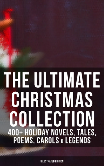 The Ultimate Christmas Collection: 400+ Holiday Novels, Tales, Poems, Carols & Legends (Illustrated Edition) - A Christmas Carol, Silent Night, The Three Kings, The Gift of the Magi, Little Lord Fauntleroy, Life and Adventures of Santa Claus, The Heavenly Christmas Tree, Little Women, The Tale of Peter Rabbit… eBook by Mark Twain,Beatrix Potter,Louisa May Alcott,Charles Dickens,O. Henry,William Shakespeare,Harriet Beecher Stowe,Emily Dickinson,Robert Louis Stevenson,Rudyard Kipling,Hans Christian Andersen,Selma Lagerlöf,Fyodor Dostoevsky,Martin Luther,Walter Scott,J. M. Barrie,Anthony Trollope,Brothers Grimm,L. Frank Baum,Lucy Maud Montgomery,George Macdonald,Leo Tolstoy,Henry Van Dyke,E. T. A. Hoffmann,Clement Moore,Henry Wadsworth Longfellow,William Wordsworth,Alfred Lord Tennyson,William Butler Yeats,Eleanor H. Porter,Jacob A. Riis,Susan Anne Livingston Ridley Sedgwick,Sophie May,Lucas Malet,Juliana Horatia Ewing,Alice Hale Burnett,Ernest Ingersoll,Annie F. Johnston,Amanda M. Douglas,Amy Ella Blanchard,Carolyn Wells,Walter Crane,Thomas Nelson Page,Florence L. Barclay,A. S. Boyd,Edward A. Rand,Max Brand