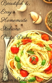"""Beautiful & Easy Homemade Italiano Pasta Dishes"" ebook by Dion Italiano"
