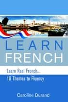 Learn Real French - Learn French - 10 Themes to Fluency ebook by Caroline Durand