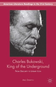 Charles Bukowski, King of the Underground - From Obscurity to Literary Icon ebook by A. Debritto