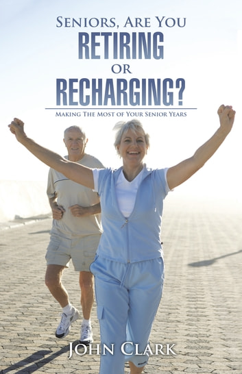 Seniors, Are You Retiring or Recharging? - Making the Most of Your Senior Years ebook by John Clark