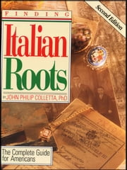 Finding Italian Roots. Second Edition - The Complete Guide for Americans ebook by John Philip Colletta