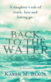 Back to the Water: A daughter's tale of truth, love and letting go ebook by Karen M. Black