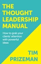 The Thought Leadership Manual: How to grab your clients' attention with powerful ideas ebook by Tim Prizeman