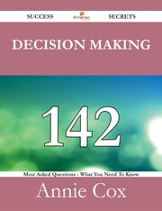 Decision Making 142 Success Secrets - 142 Most Asked Questions On Decision Making - What You Need To Know ebook by Annie Cox