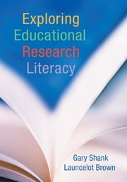 Exploring Educational Research Literacy ebook by Gary Shank, Launcelot Brown