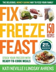 Fix, Freeze, Feast, 2nd Edition - The Delicious, Money-Saving Way to Feed Your Family; Stock Your Freezer with Ready-to-Cook Meals; 150 Recipes ebook by Kati Neville, Lindsay Ahrens