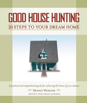 Good House Hunting - 20 Steps to Your Dream Home ebook by Dennis Wedlick,Philip Langdon