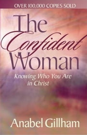 The Confident Woman: Knowing Who You Are in Christ ebook by Anabel Gillham