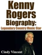 Kenny Rogers Biography: Legendary Country Music Star ebook by Cindy Vincent