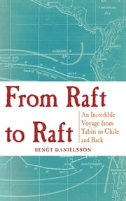 From Raft to Raft - An Incredible Voyage from Tahiti to Chile and Back ebook by Bengt Danielsson