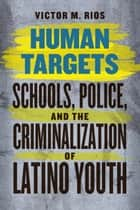 Human Targets - Schools, Police, and the Criminalization of Latino Youth ebook by Victor M. Rios, James Diego Vigil