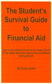 The Student's Survival Guide to Financial Aid: How To Use Student Financial Aid Under Title IV Of The Higher Education Opportunity Act Without Getting Burned ebook by Doug Lauber