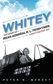 Whitey - The Story of Rear Admiral E.L. Feightner, a Naval Fighter Ace ebook by Peter  Mersky