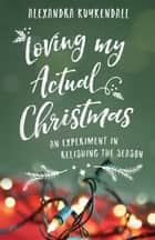Loving My Actual Christmas - An Experiment in Relishing the Season eBook by Alexandra Kuykendall