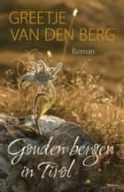 Gouden bergen in Tirol ebook by Greetje van den Berg
