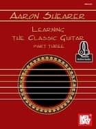 Learning the Classic Guitar Part Three ebook by Aaron Shearer