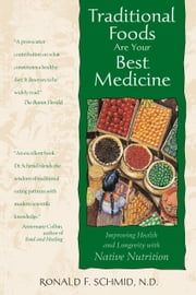 Traditional Foods Are Your Best Medicine - Improving Health and Longevity with Native Nutrition ebook by Ronald F. Schmid, N.D.