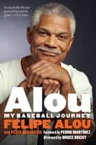 Alou - My Baseball Journey ebook by Felipe Alou, Peter Kerasotis, Pedro Martínez