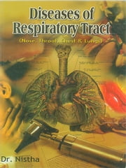 Diseases of Respiratory Tract - Nose, Throat, Chest & Lungs ebook by Dr. Nistha