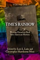Time's Rainbow - Writing Ourselves Back into American History ebook by Lori L. Lake, Christopher Hawthorne Moss
