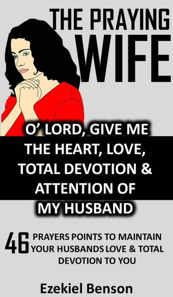 The Praying Wife: O' Lord, Give Me The Heart, Love, Total Devotion &  Attention Of My Husband - 46 Prayers Points To Maintain Your Husbands Love  &