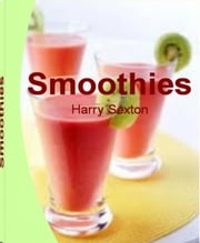 Smoothies - Delicious, Energizing & Nutrient-dense Recipes on Energy Smoothies, Green Smoothie, Fruit Smoothie Recipes, Banana Blueberry Smoothie, Mango Smoothie, Yoplait Smoothie ebook by Harry Sexton