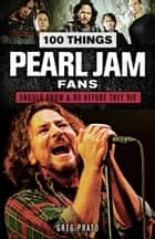 100 Things Pearl Jam Fans Should Know & Do Before They Die ebook by Greg Prato