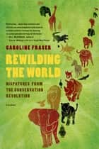 Rewilding the World ebook by Caroline Fraser