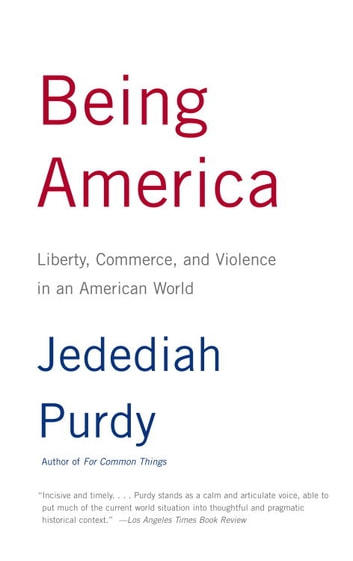Being America - Liberty, Commerce, and Violence in an American World eBook by Jedediah Purdy