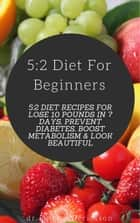 5:2 Diet For Beginners: 5:2 Diet Recipes For Lose 10 Pounds in 7 Days, Prevent Diabetes, Boost Metabolism & Look Beautiful ebook by Dr. Michael Ericsson